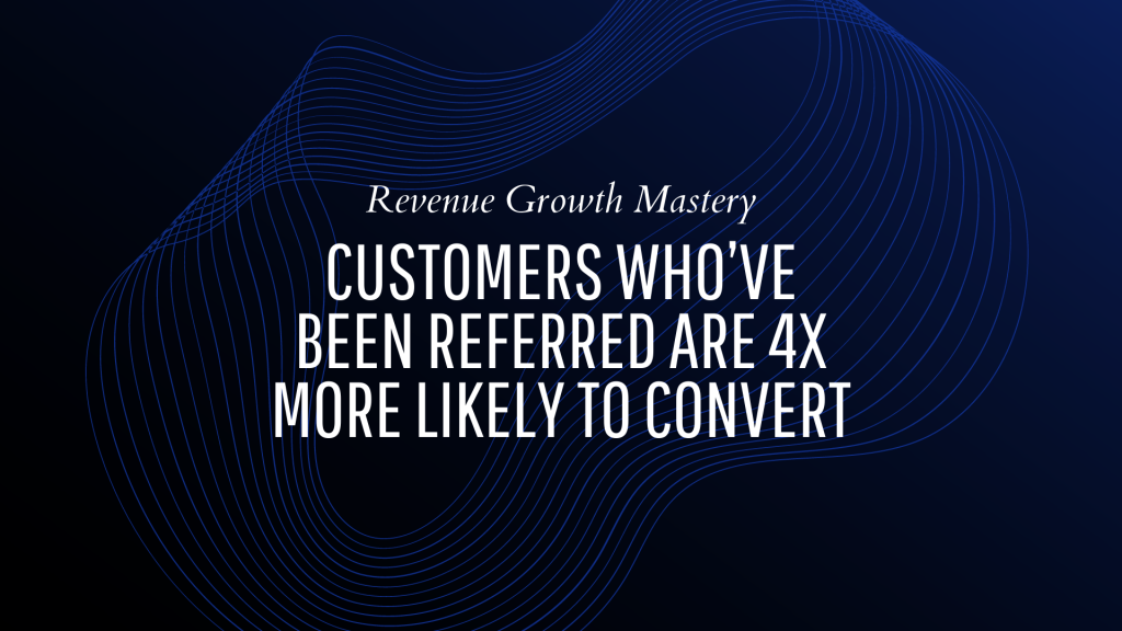 Customers who've been referred are 4x more likely to convert